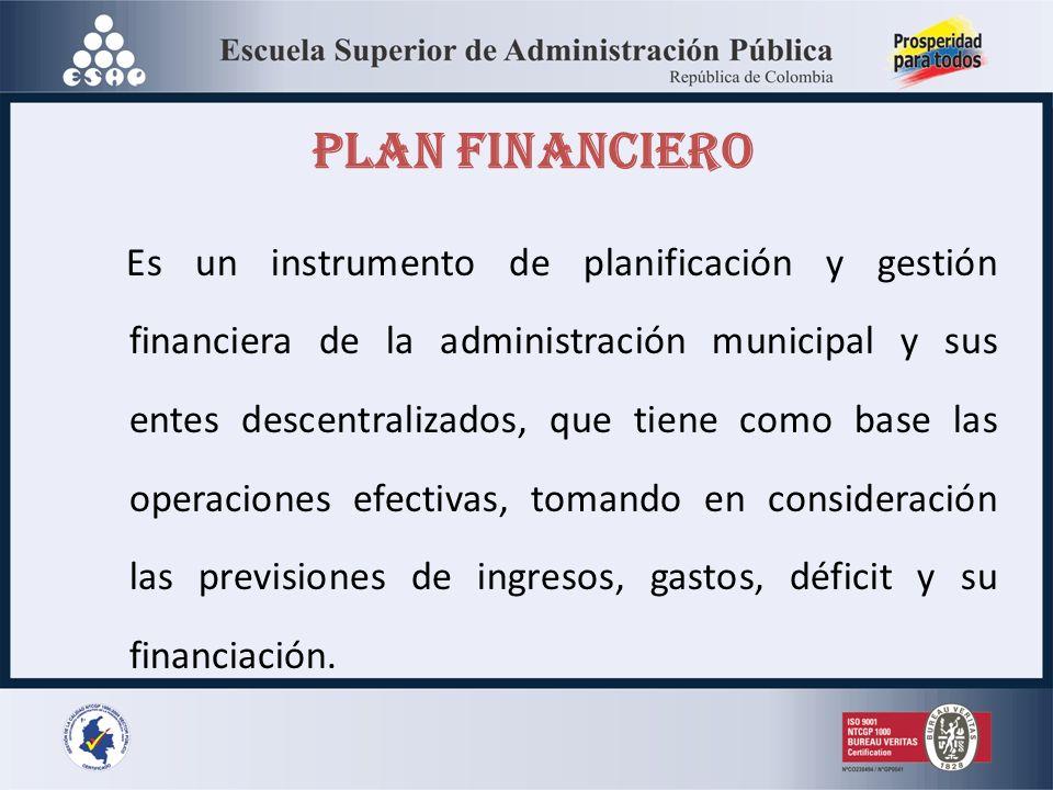 PLAN FINANCIERO Es un instrumento de planificación y gestión financiera de la administración municipal y sus entes descentralizados, que tiene como base las operaciones efectivas, tomando en consideración las previsiones de ingresos, gastos, déficit y su financiación.