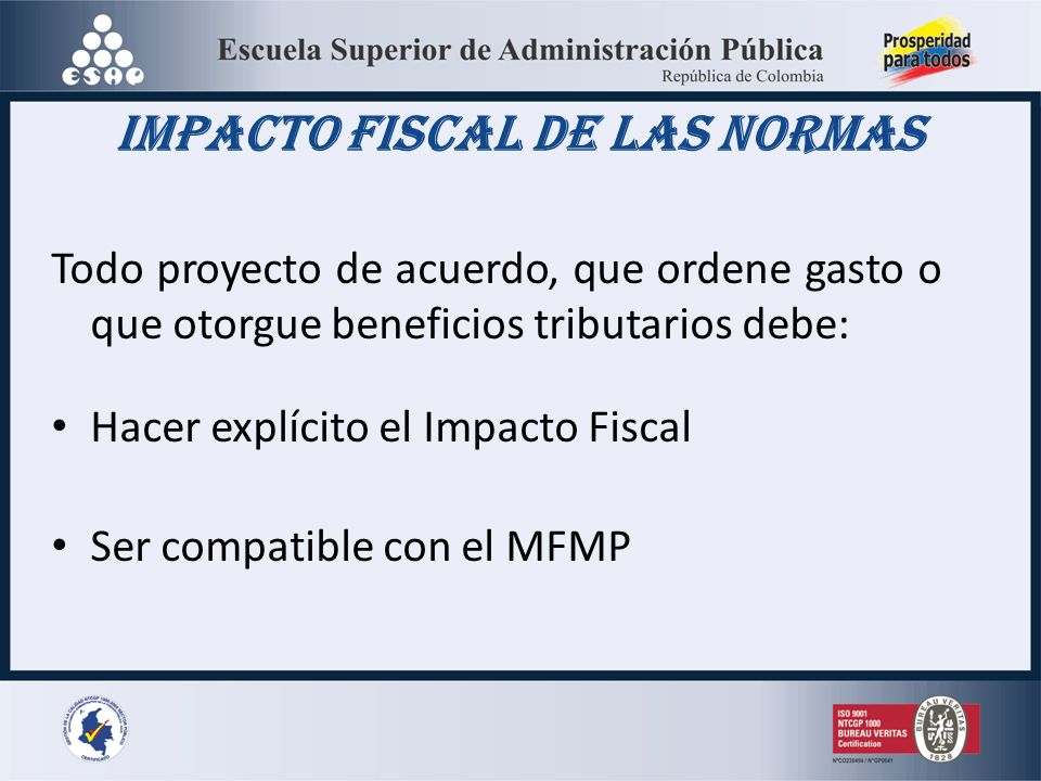 Impacto Fiscal de las Normas Todo proyecto de acuerdo, que ordene gasto o que otorgue beneficios tributarios debe: Hacer explícito el Impacto Fiscal Ser compatible con el MFMP