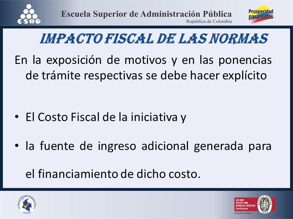 Impacto Fiscal de las Normas En la exposición de motivos y en las ponencias de trámite respectivas se debe hacer explícito El Costo Fiscal de la iniciativa y la fuente de ingreso adicional generada para el financiamiento de dicho costo.