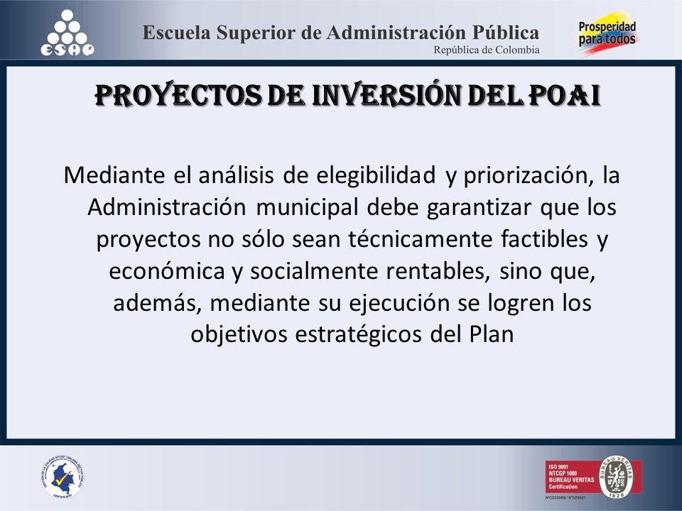 Proyectos de Inversión del POAI Mediante el análisis de elegibilidad y priorización, la Administración municipal debe garantizar que los proyectos no sólo sean técnicamente factibles y económica y socialmente rentables, sino que, además, mediante su ejecución se logren los objetivos estratégicos del Plan