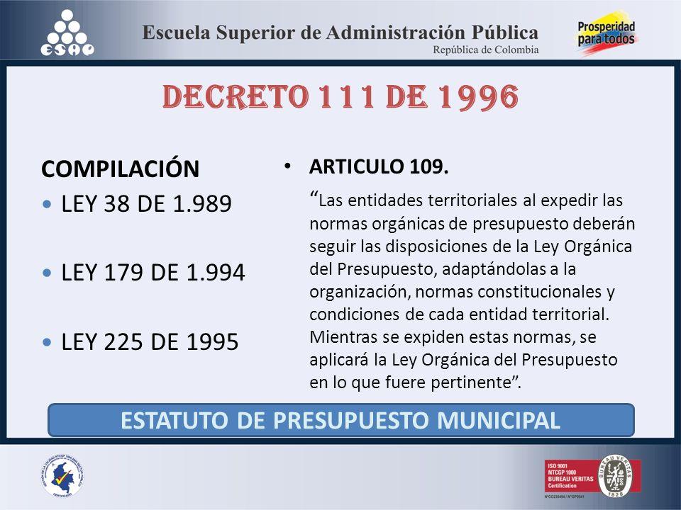 DECRETO 111 DE 1996 COMPILACIÓN LEY 38 DE 1.989 LEY 179 DE 1.994 LEY 225 DE 1995 ARTICULO 109. Las entidades territoriales al expedir las normas orgán