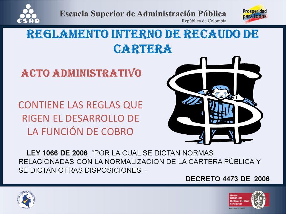 REGLAMENTO INTERNO DE RECAUDO DE CARTERA ACTO ADMINISTRATIVO CONTIENE LAS REGLAS QUE RIGEN EL DESARROLLO DE LA FUNCIÓN DE COBRO LEY 1066 DE 2006 POR LA CUAL SE DICTAN NORMAS RELACIONADAS CON LA NORMALIZACIÓN DE LA CARTERA PÚBLICA Y SE DICTAN OTRAS DISPOSICIONES - DECRETO 4473 DE 2006