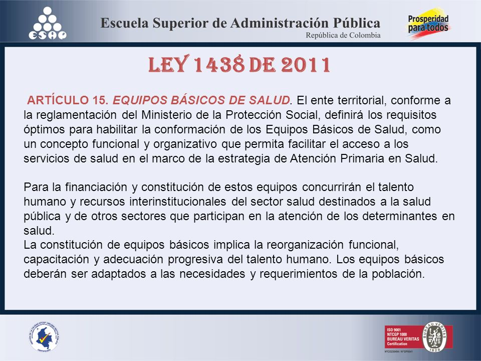 LEY 1438 DE 2011 ARTÍCULO 15. EQUIPOS BÁSICOS DE SALUD. El ente territorial, conforme a la reglamentación del Ministerio de la Protección Social, defi