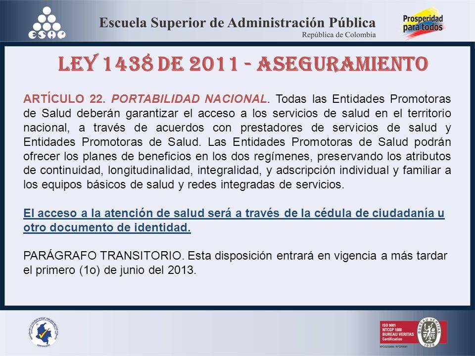LEY 1438 DE 2011 - ASEGURAMIENTO ARTÍCULO 22. PORTABILIDAD NACIONAL. Todas las Entidades Promotoras de Salud deberán garantizar el acceso a los servic