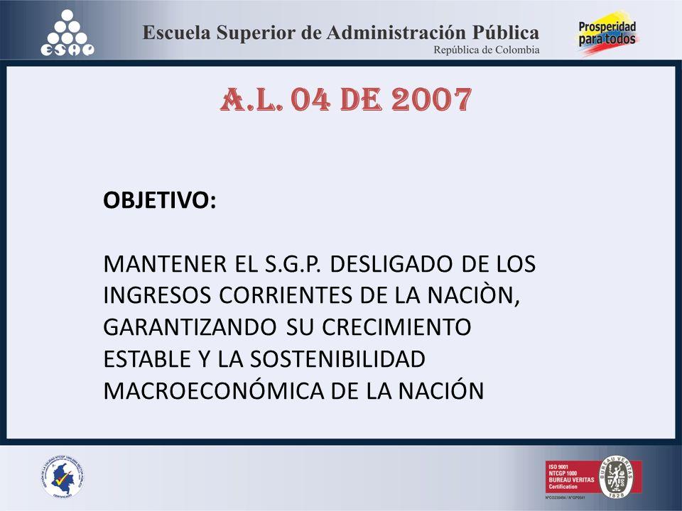 A.L. 04 DE 2007 OBJETIVO: MANTENER EL S.G.P. DESLIGADO DE LOS INGRESOS CORRIENTES DE LA NACIÒN, GARANTIZANDO SU CRECIMIENTO ESTABLE Y LA SOSTENIBILIDA