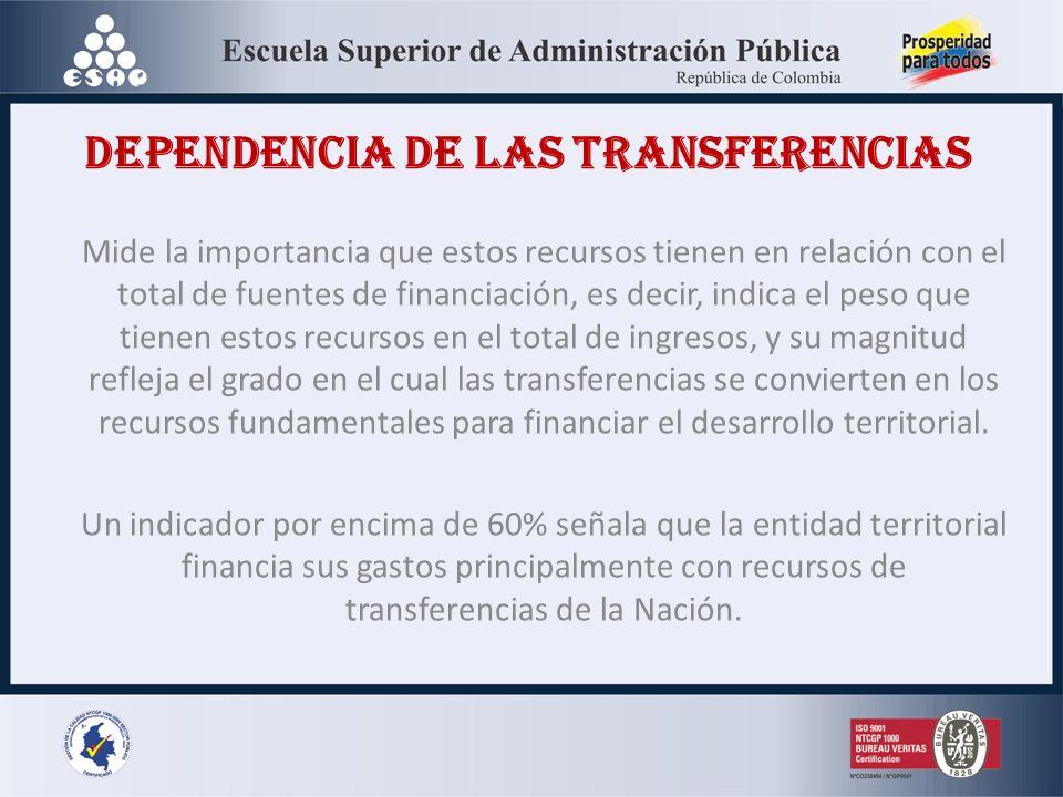 DEPENDENCIA DE LAS TRANSFERENCIAS Mide la importancia que estos recursos tienen en relación con el total de fuentes de financiación, es decir, indica