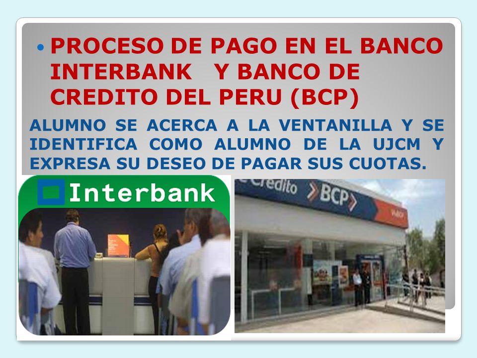PROCESO DE PAGO EN EL BANCO INTERBANK Y BANCO DE CREDITO DEL PERU (BCP) ALUMNO SE ACERCA A LA VENTANILLA Y SE IDENTIFICA COMO ALUMNO DE LA UJCM Y EXPR