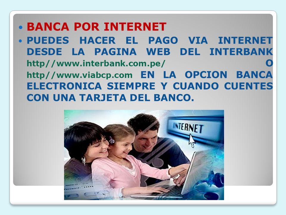 BANCA POR INTERNET PUEDES HACER EL PAGO VIA INTERNET DESDE LA PAGINA WEB DEL INTERBANK http//www.interbank.com.pe/ O http//www.viabcp.com EN LA OPCION