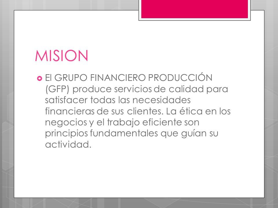 MISION El GRUPO FINANCIERO PRODUCCIÓN (GFP) produce servicios de calidad para satisfacer todas las necesidades financieras de sus clientes.
