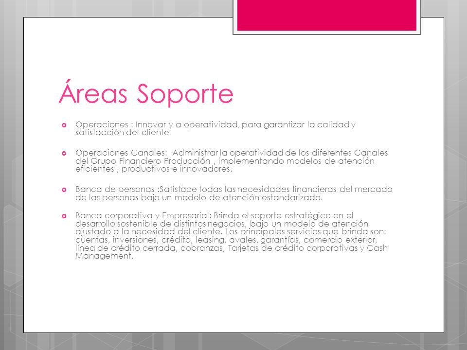 Áreas Soporte Operaciones : Innovar y a operatividad, para garantizar la calidad y satisfacción del cliente Operaciones Canales: Administrar la operatividad de los diferentes Canales del Grupo Financiero Producción, implementando modelos de atención eficientes, productivos e innovadores.