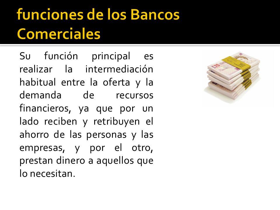 Su función principal es realizar la intermediación habitual entre la oferta y la demanda de recursos financieros, ya que por un lado reciben y retribuyen el ahorro de las personas y las empresas, y por el otro, prestan dinero a aquellos que lo necesitan.