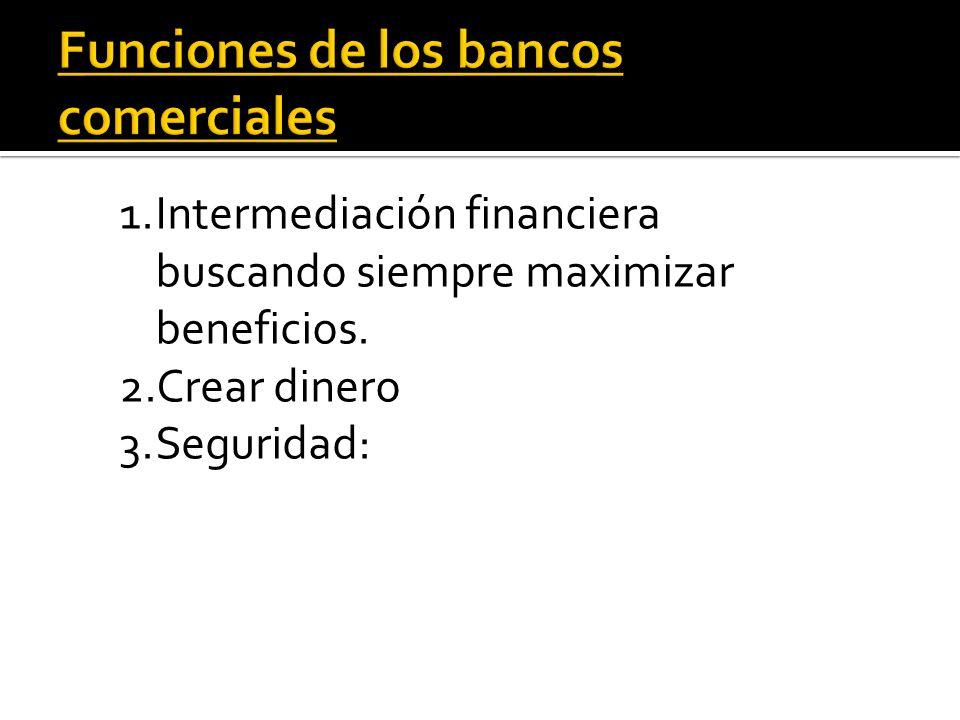 1.Intermediación financiera buscando siempre maximizar beneficios. 2.Crear dinero 3.Seguridad: