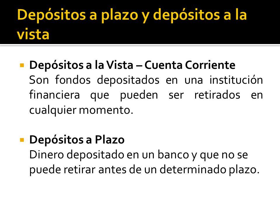 Depósitos a la Vista – Cuenta Corriente Son fondos depositados en una institución financiera que pueden ser retirados en cualquier momento.