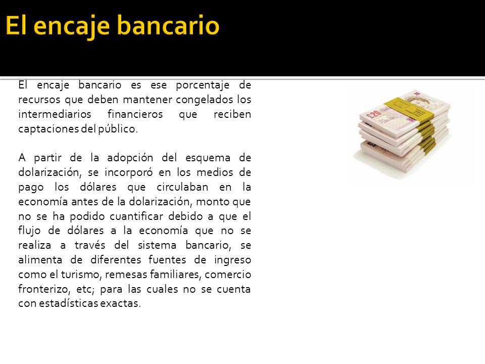 El encaje bancario es ese porcentaje de recursos que deben mantener congelados los intermediarios financieros que reciben captaciones del público.