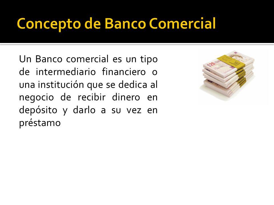 Un Banco comercial es un tipo de intermediario financiero o una institución que se dedica al negocio de recibir dinero en depósito y darlo a su vez en préstamo