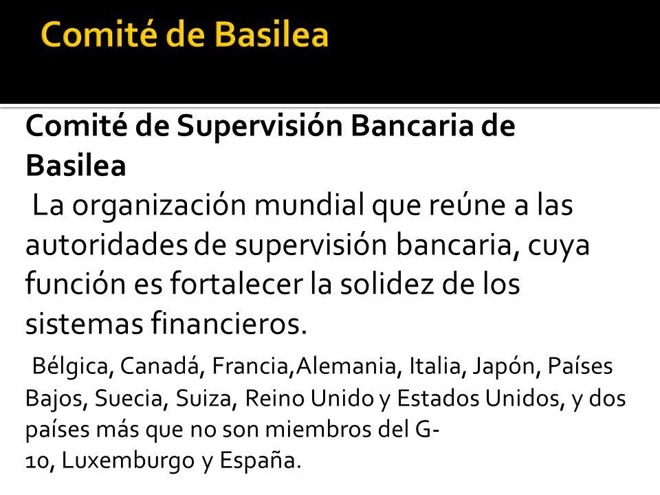Comité de Supervisión Bancaria de Basilea La organización mundial que reúne a las autoridades de supervisión bancaria, cuya función es fortalecer la solidez de los sistemas financieros.
