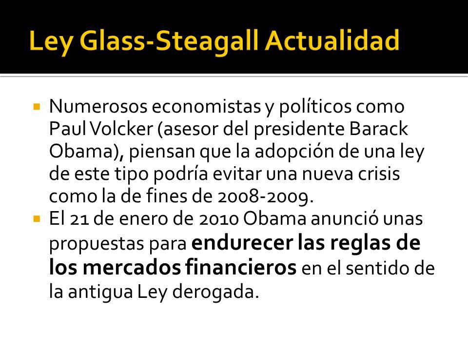 Numerosos economistas y políticos como Paul Volcker (asesor del presidente Barack Obama), piensan que la adopción de una ley de este tipo podría evitar una nueva crisis como la de fines de 2008-2009.