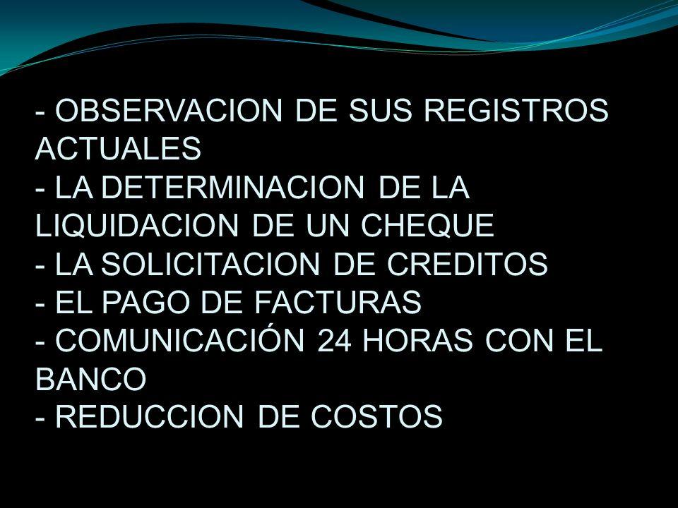 - OBSERVACION DE SUS REGISTROS ACTUALES - LA DETERMINACION DE LA LIQUIDACION DE UN CHEQUE - LA SOLICITACION DE CREDITOS - EL PAGO DE FACTURAS - COMUNI