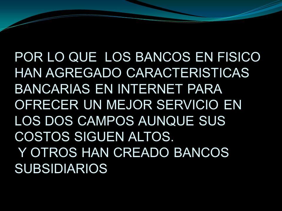 POR LO QUE LOS BANCOS EN FISICO HAN AGREGADO CARACTERISTICAS BANCARIAS EN INTERNET PARA OFRECER UN MEJOR SERVICIO EN LOS DOS CAMPOS AUNQUE SUS COSTOS