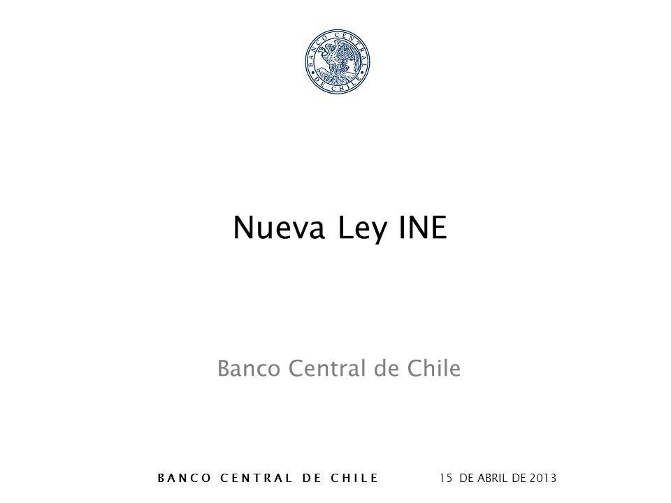 B A N C O C E N T R A L D E C H I L E 15 DE ABRIL DE 2013 Nueva Ley INE Banco Central de Chile