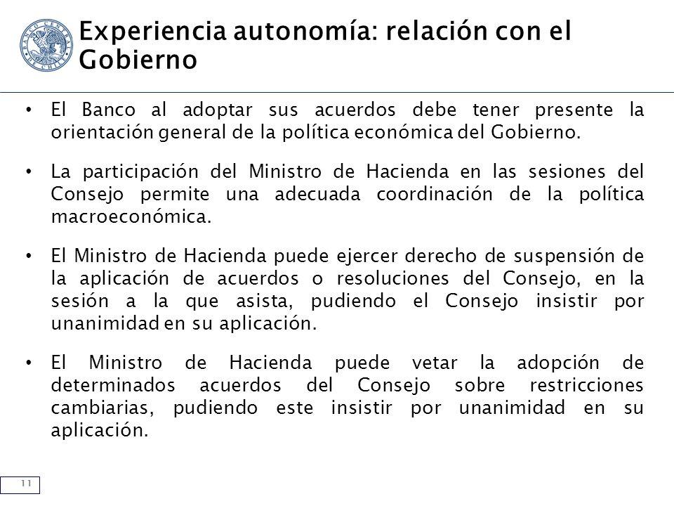 11 Experiencia autonomía: relación con el Gobierno El Banco al adoptar sus acuerdos debe tener presente la orientación general de la política económica del Gobierno.