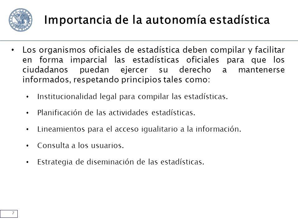 7 Importancia de la autonomía estadística Los organismos oficiales de estadística deben compilar y facilitar en forma imparcial las estadísticas ofici