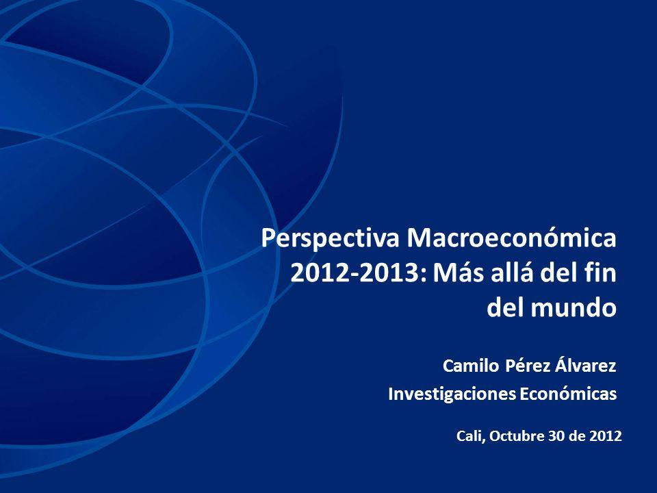 Perspectiva Macroeconómica 2012-2013: Más allá del fin del mundo Cali, Octubre 30 de 2012 Camilo Pérez Álvarez