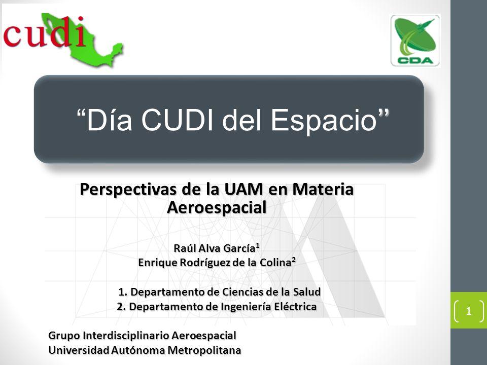 Perspectivas de la UAM en Materia Aeroespacial Raúl Alva García 1 Enrique Rodríguez de la Colina 2 1. Departamento de Ciencias de la Salud 1. Departam