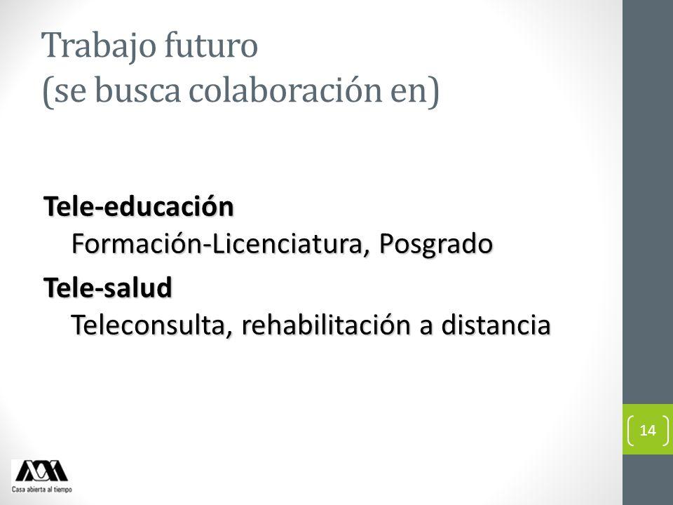 Trabajo futuro (se busca colaboración en) Tele-educación Formación-Licenciatura, Posgrado Tele-salud Teleconsulta, rehabilitación a distancia 14