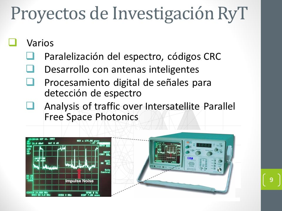 Proyectos de Investigación RyT Varios Paralelización del espectro, códigos CRC Desarrollo con antenas inteligentes Procesamiento digital de señales para detección de espectro Analysis of traffic over Intersatellite Parallel Free Space Photonics 9