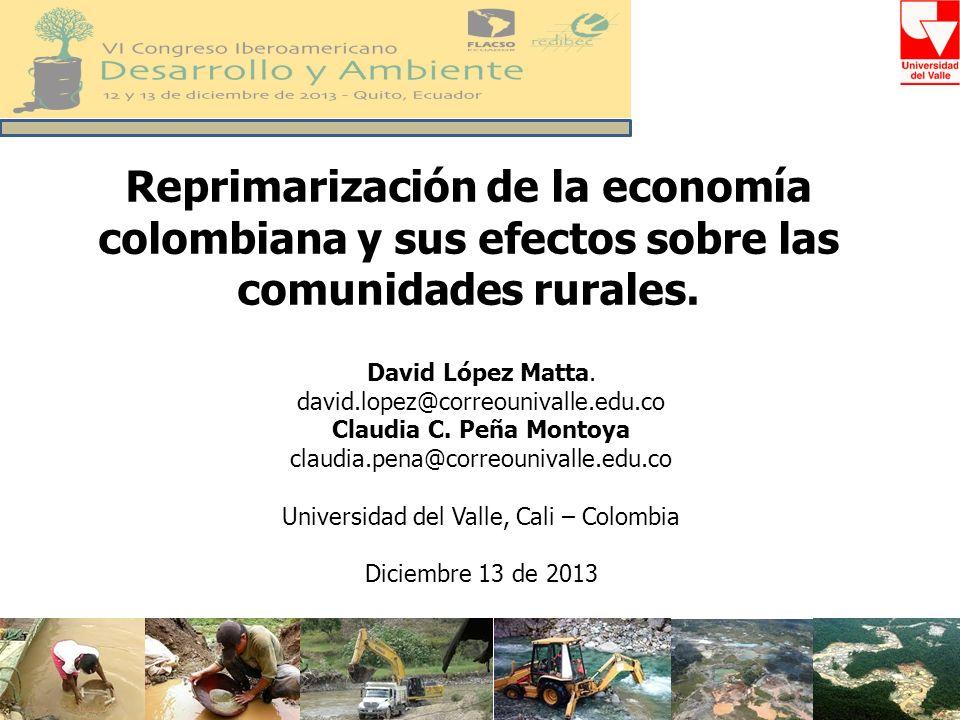 Reprimarización de la economía colombiana y sus efectos sobre las comunidades rurales. David López Matta. david.lopez@correounivalle.edu.co Claudia C.