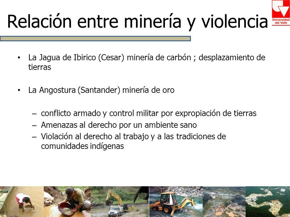 La Jagua de Ibirico (Cesar) minería de carbón ; desplazamiento de tierras La Angostura (Santander) minería de oro – conflicto armado y control militar