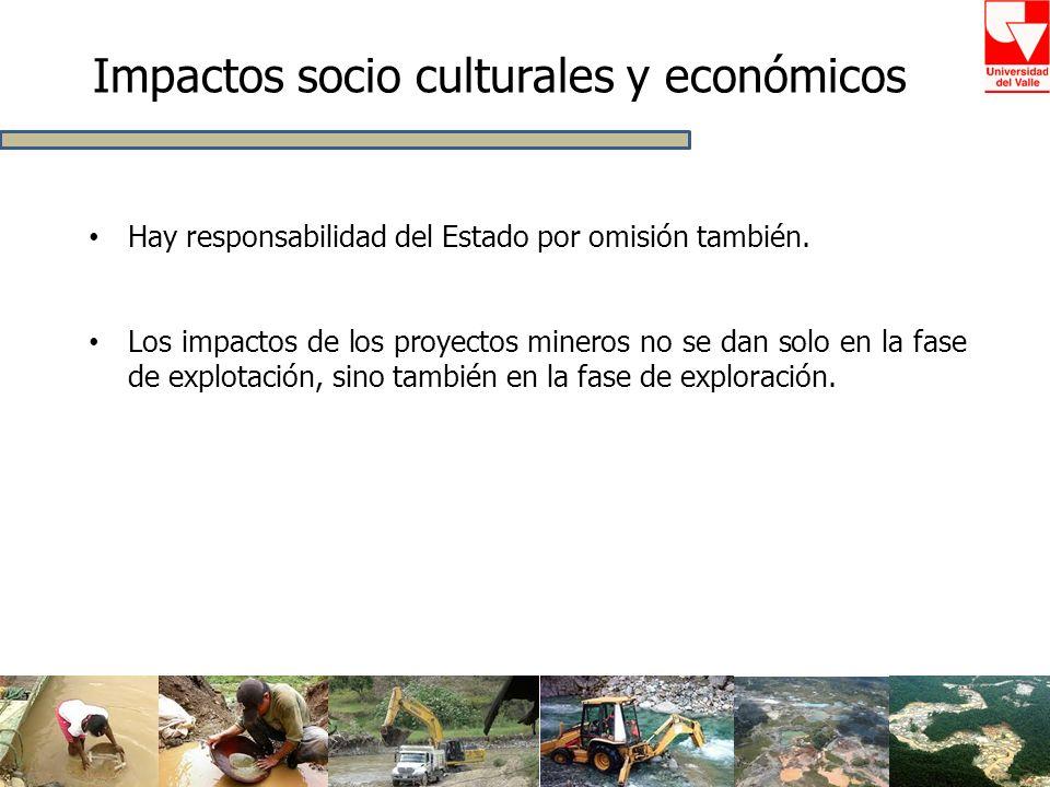Impactos socio culturales y económicos Hay responsabilidad del Estado por omisión también. Los impactos de los proyectos mineros no se dan solo en la