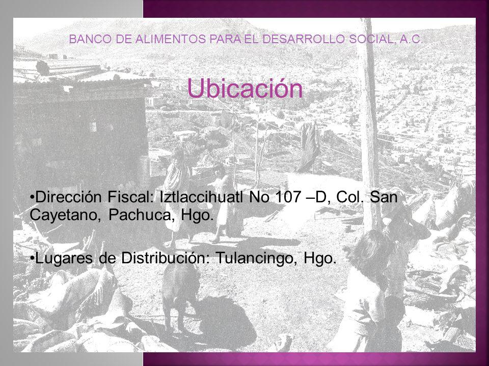 Ubicación Dirección Fiscal: Iztlaccihuatl No 107 –D, Col. San Cayetano, Pachuca, Hgo. Lugares de Distribución: Tulancingo, Hgo. BANCO DE ALIMENTOS PAR