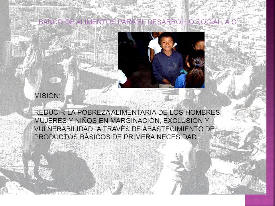 MISIÓN: REDUCIR LA POBREZA ALIMENTARIA DE LOS HOMBRES, MUJERES Y NIÑOS EN MARGINACIÒN, EXCLUSIÒN Y VULNERABILIDAD, A TRAVÈS DE ABASTECIMIENTO DE PRODU