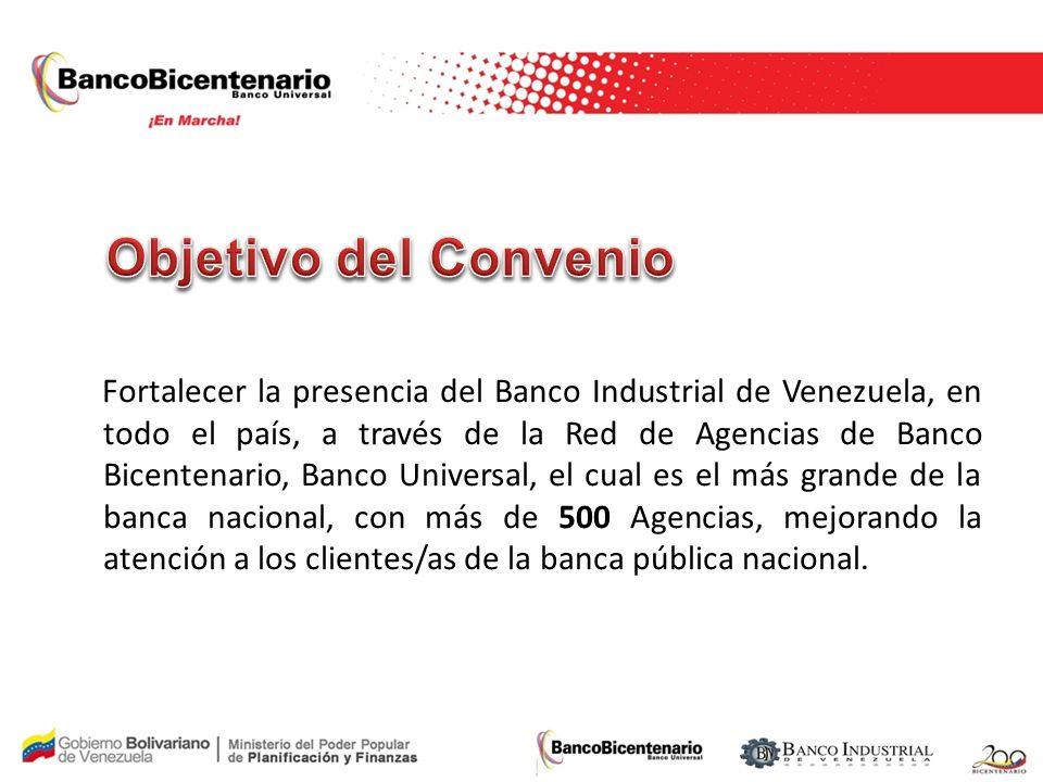 Fortalecer la presencia del Banco Industrial de Venezuela, en todo el país, a través de la Red de Agencias de Banco Bicentenario, Banco Universal, el