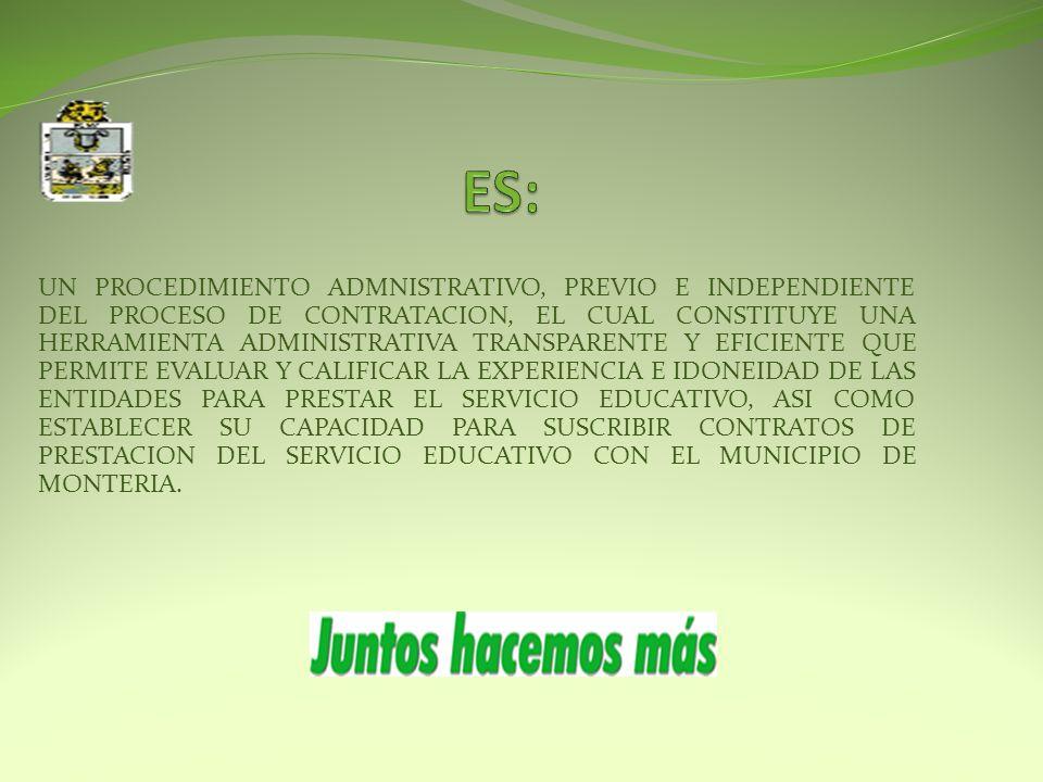 UN PROCEDIMIENTO ADMNISTRATIVO, PREVIO E INDEPENDIENTE DEL PROCESO DE CONTRATACION, EL CUAL CONSTITUYE UNA HERRAMIENTA ADMINISTRATIVA TRANSPARENTE Y EFICIENTE QUE PERMITE EVALUAR Y CALIFICAR LA EXPERIENCIA E IDONEIDAD DE LAS ENTIDADES PARA PRESTAR EL SERVICIO EDUCATIVO, ASI COMO ESTABLECER SU CAPACIDAD PARA SUSCRIBIR CONTRATOS DE PRESTACION DEL SERVICIO EDUCATIVO CON EL MUNICIPIO DE MONTERIA.