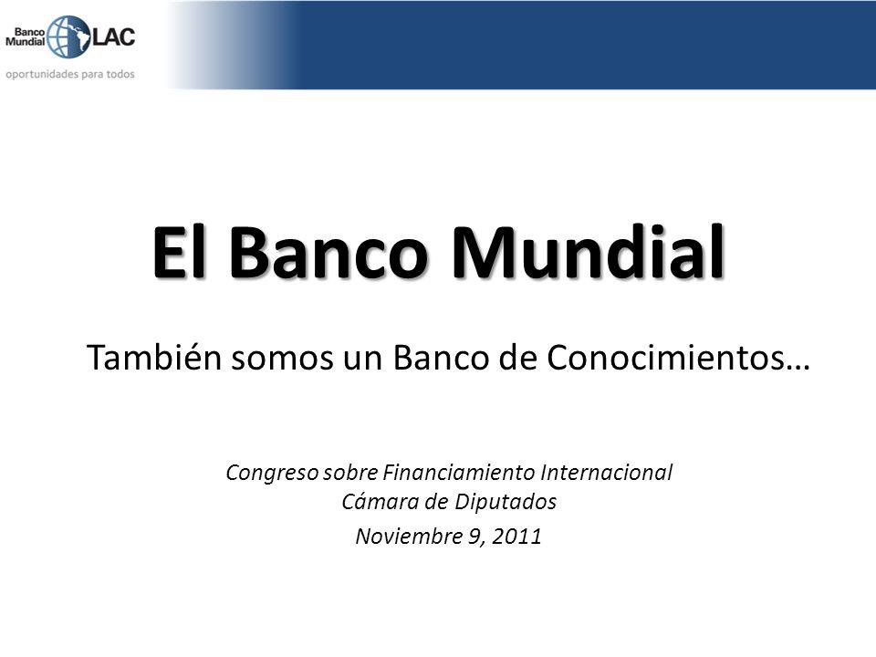 El Banco Mundial También somos un Banco de Conocimientos… Congreso sobre Financiamiento Internacional Cámara de Diputados Noviembre 9, 2011