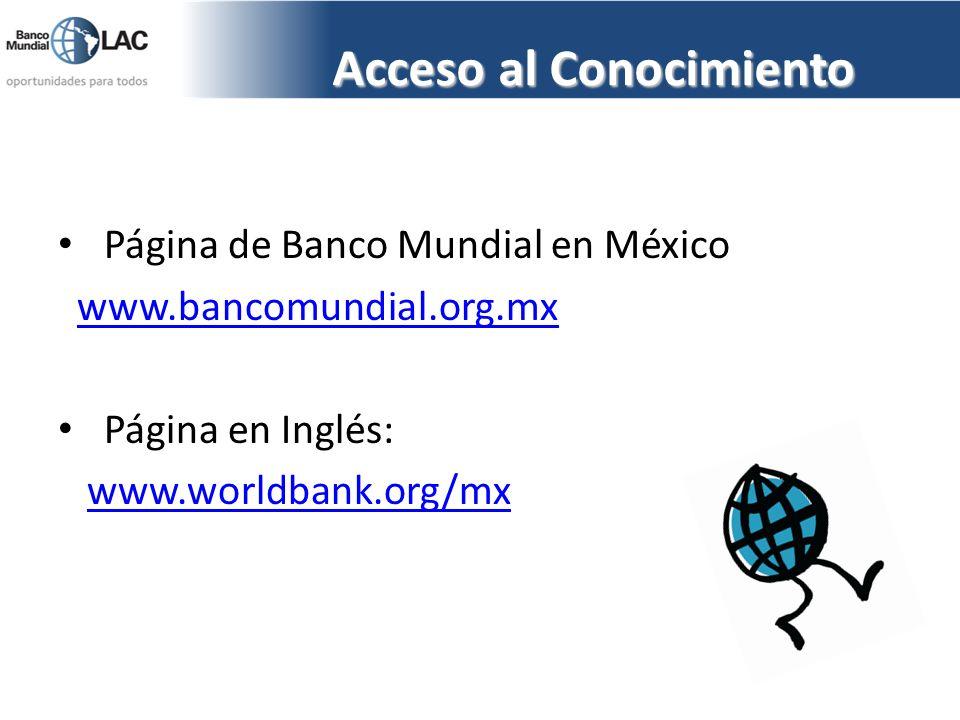 Acceso al Conocimiento Página de Banco Mundial en México www.bancomundial.org.mx Página en Inglés: www.worldbank.org/mx