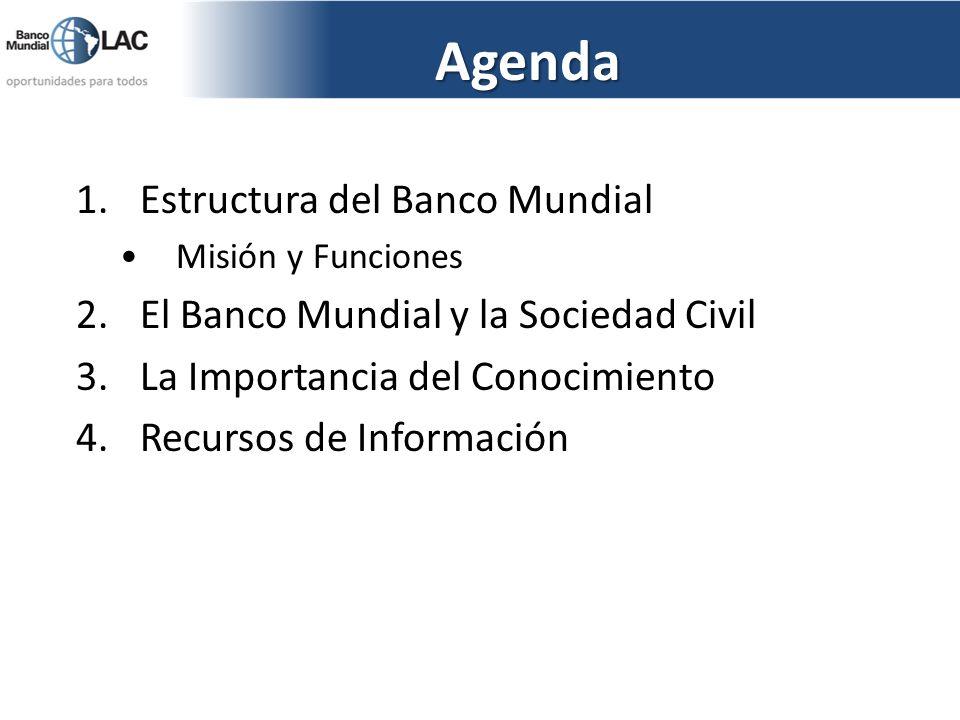 Agenda 1.Estructura del Banco Mundial Misión y Funciones 2.El Banco Mundial y la Sociedad Civil 3.La Importancia del Conocimiento 4.Recursos de Inform