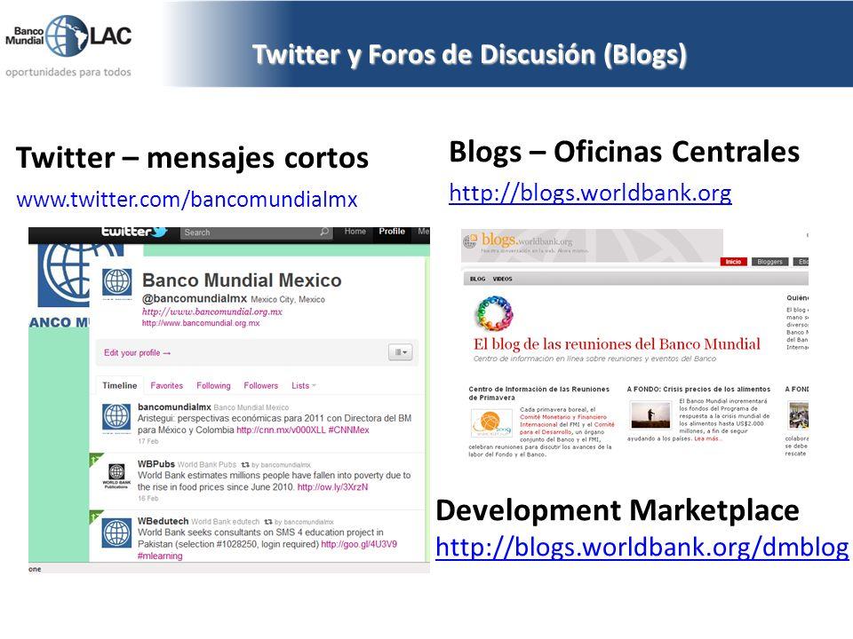 Twitter y Foros de Discusión (Blogs) Twitter – mensajes cortos www.twitter.com/bancomundialmx Blogs – Oficinas Centrales http://blogs.worldbank.org De