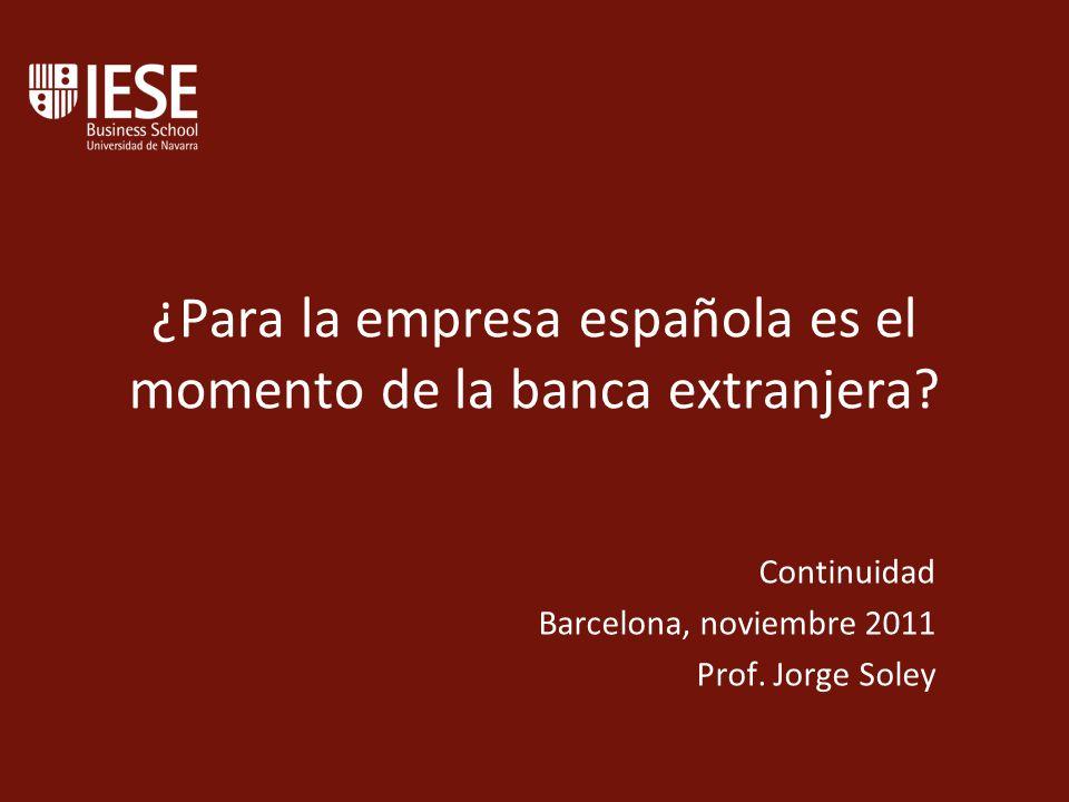¿Para la empresa española es el momento de la banca extranjera? Continuidad Barcelona, noviembre 2011 Prof. Jorge Soley