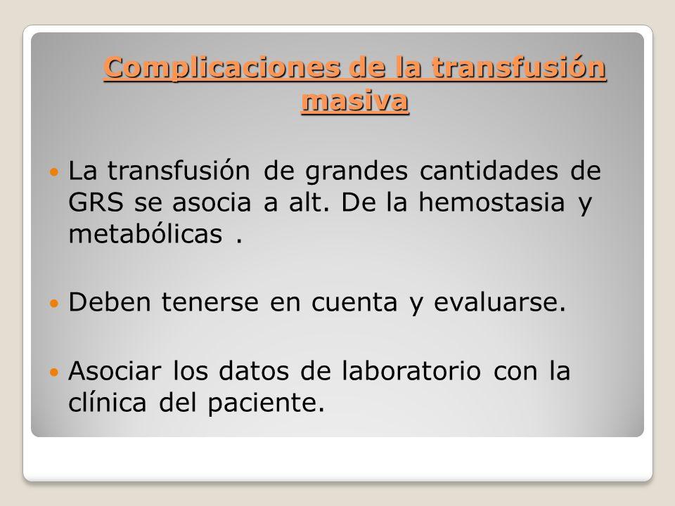 Complicaciones de la transfusión masiva La transfusión de grandes cantidades de GRS se asocia a alt.