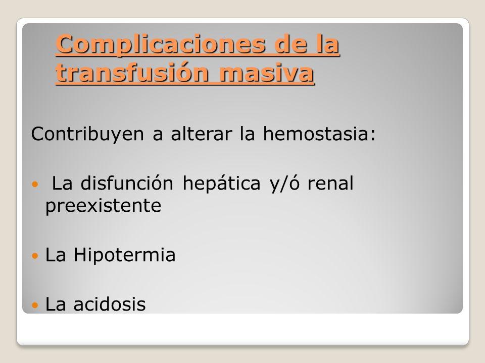 Complicaciones de la transfusión masiva Contribuyen a alterar la hemostasia: La disfunción hepática y/ó renal preexistente La Hipotermia La acidosis