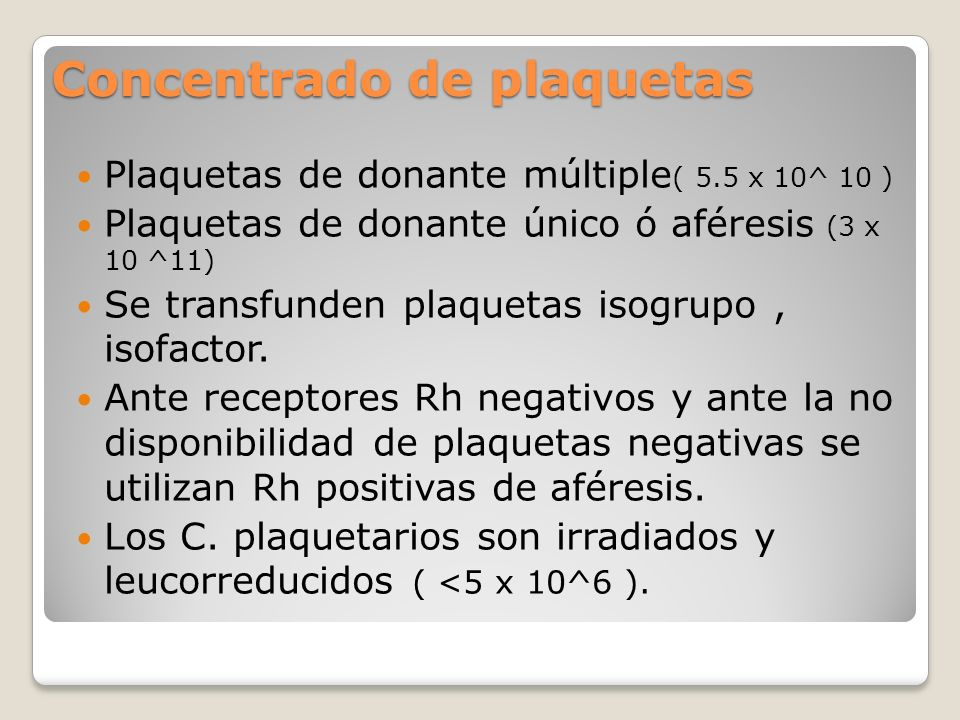Concentrado de plaquetas Plaquetas de donante múltiple ( 5.5 x 10^ 10 ) Plaquetas de donante único ó aféresis (3 x 10 ^11) Se transfunden plaquetas isogrupo, isofactor.