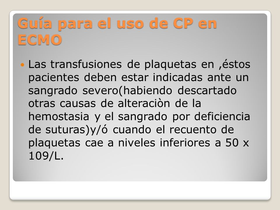 Guía para el uso de CP en ECMO Las transfusiones de plaquetas en,éstos pacientes deben estar indicadas ante un sangrado severo(habiendo descartado otras causas de alteraciòn de la hemostasia y el sangrado por deficiencia de suturas)y/ó cuando el recuento de plaquetas cae a niveles inferiores a 50 x 109/L.