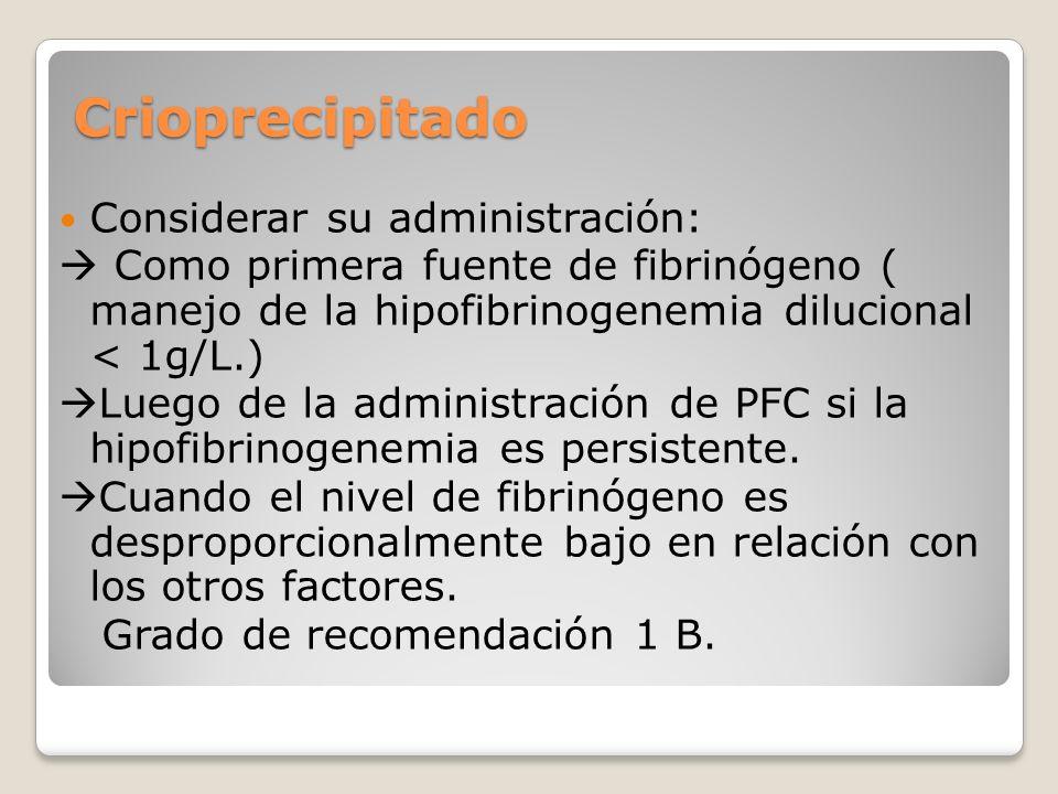 Crioprecipitado Considerar su administración: Como primera fuente de fibrinógeno ( manejo de la hipofibrinogenemia dilucional < 1g/L.) Luego de la administración de PFC si la hipofibrinogenemia es persistente.
