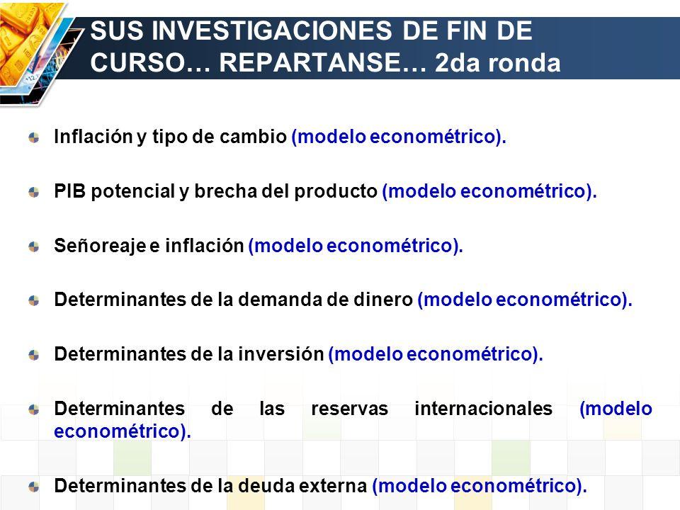 SUS INVESTIGACIONES DE FIN DE CURSO… REPARTANSE… 2da ronda Inflación y tipo de cambio (modelo econométrico). PIB potencial y brecha del producto (mode