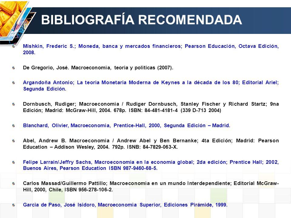 BIBLIOGRAFÍA RECOMENDADA Mishkin, Frederic S.; Moneda, banca y mercados financieros; Pearson Educación, Octava Edición, 2008. De Gregorio, José. Macro