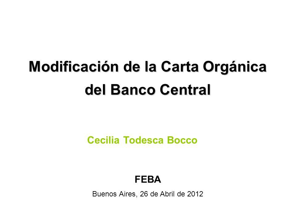 Modificación de la Carta Orgánica del Banco Central Cecilia Todesca Bocco FEBA Buenos Aires, 26 de Abril de 2012